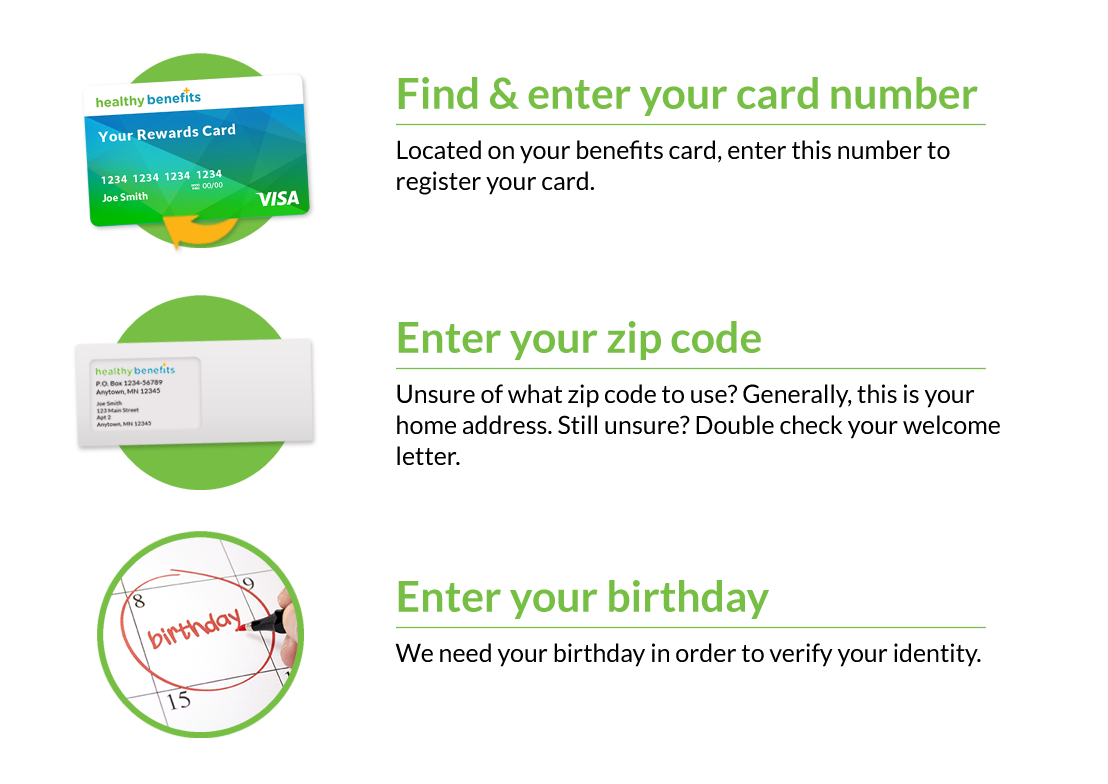 Find and enter your card number. Located on your benefits card, enter this number to register your card! Enter you zip code. Unsure of what zip code to use? Generally, this is your home address. Still unsure? Double check your welcome letter. Enter your birthday. We need your birthday in order to verify your identity.